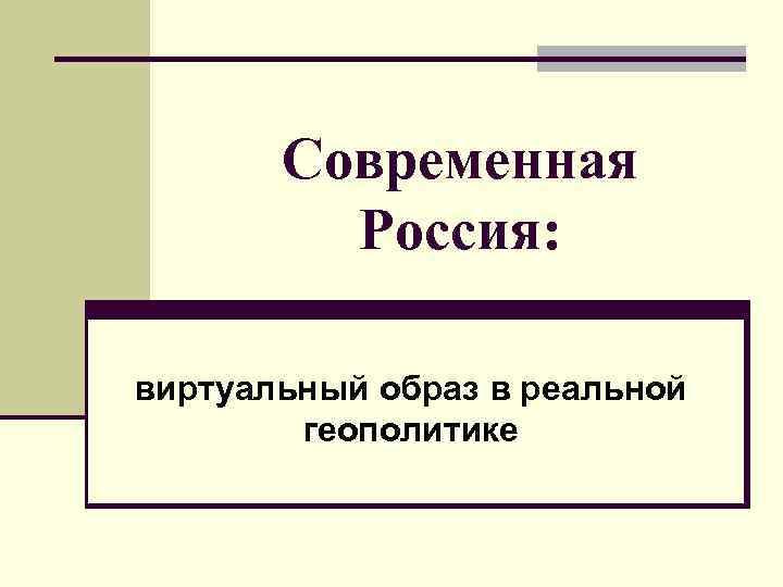 Современная  Россия:  виртуальный образ в реальной   геополитике