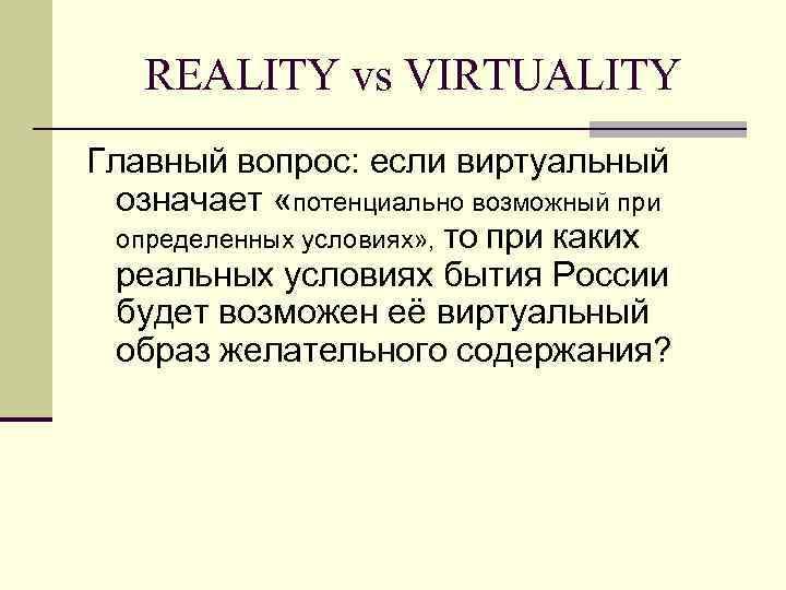 REALITY vs VIRTUALITY Главный вопрос: если виртуальный  означает «потенциально возможный при
