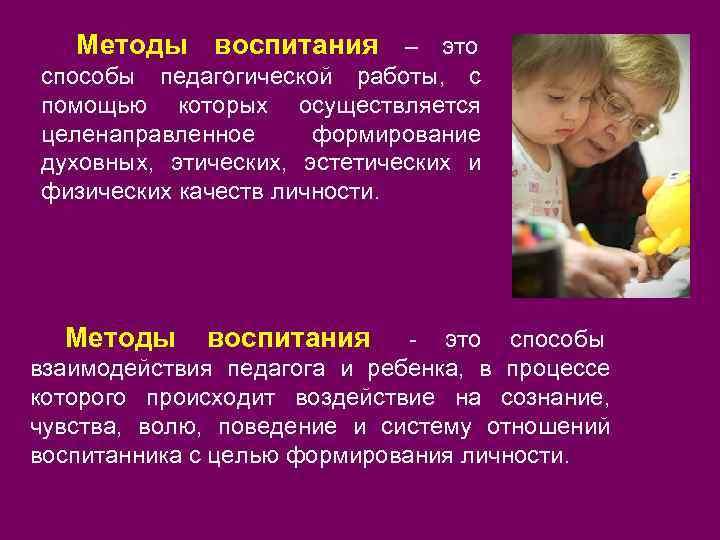 Методы воспитания – это способы педагогической работы, с помощью которых осуществляется целенаправленное