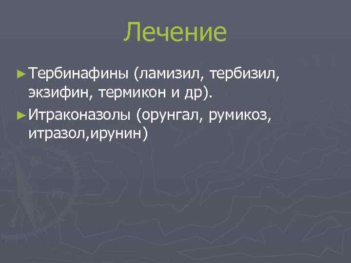 Лечение ► Тербинафины (ламизил, тербизил,  экзифин, термикон и др). ►