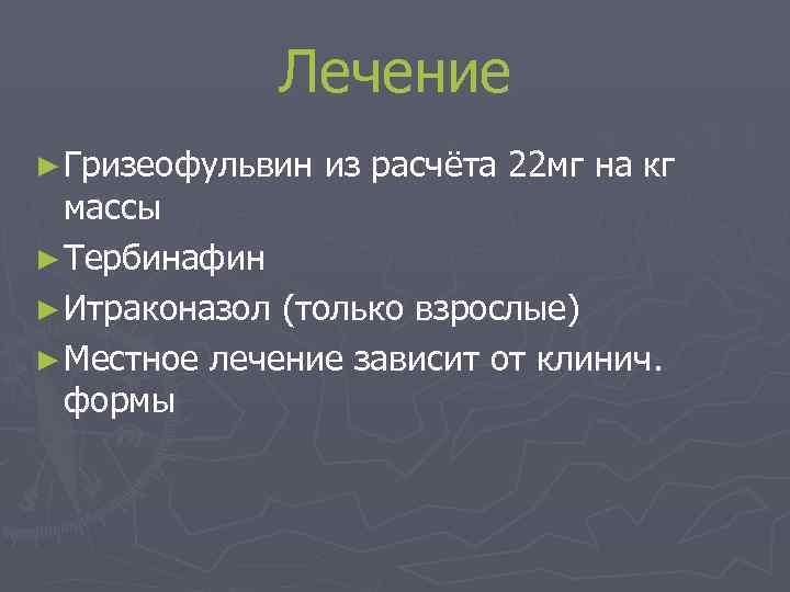 Лечение ► Гризеофульвин  из расчёта 22 мг на кг