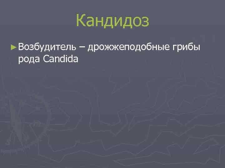 Кандидоз ► Возбудитель  – дрожжеподобные грибы рода Candida