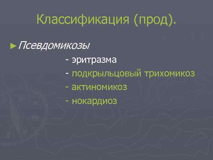 Классификация (прод). ►Псевдомикозы   - эритразма   - подкрыльцовый трихомикоз