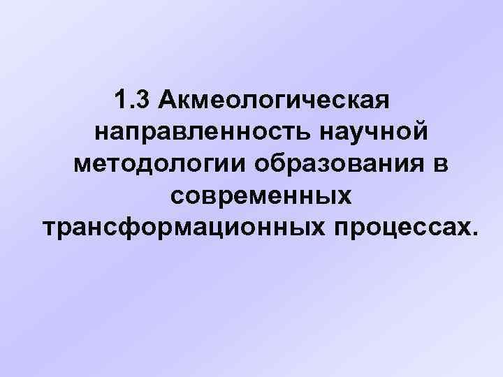 1. 3 Акмеологическая  направленность научной  методологии образования в  современных трансформационных