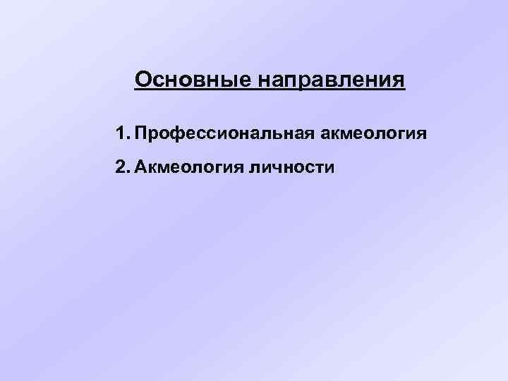 Основные направления 1. Профессиональная акмеология 2. Акмеология личности
