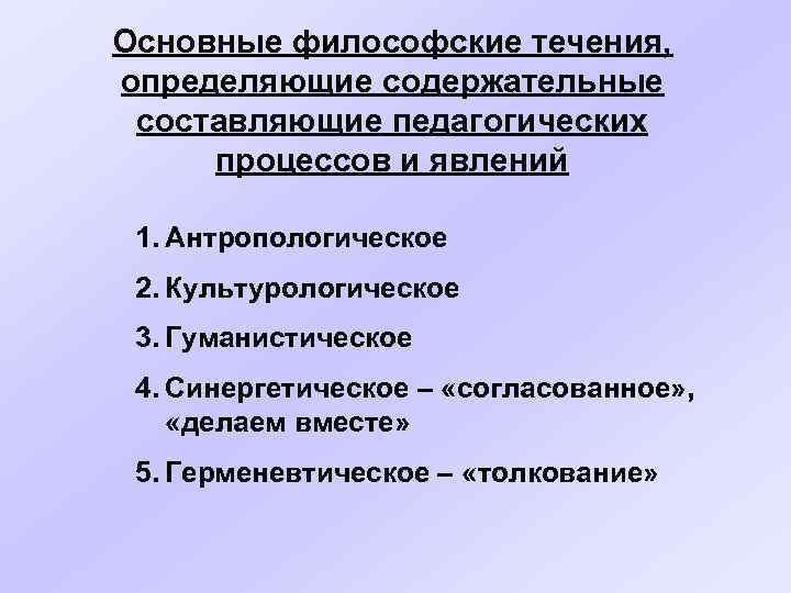 Основные философские течения, определяющие содержательные составляющие педагогических процессов и явлений  1. Антропологическое 2.