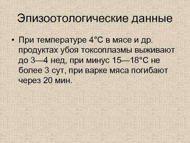 Эпизоотологические данные • При температуре 4°С в мясе и др. продуктах убоя токсоплазмы