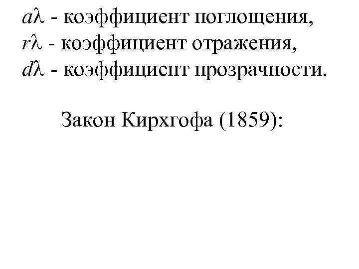a - коэффициент поглощения, r - коэффициент отражения, d - коэффициент прозрачности. Закон Кирхгофа