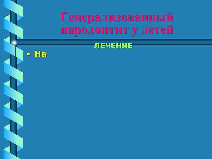Генерализованный  пародонтит у детей   ЛЕЧЕНИЕ • На