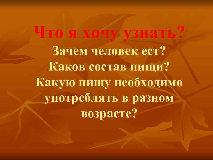 Что я хочу узнать?  Зачем человек ест?  Каков состав пищи? Какую пищу
