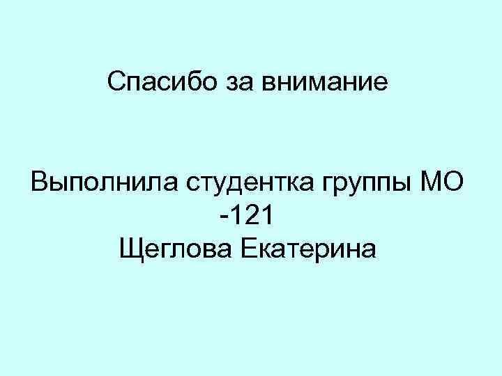 Спасибо за внимание Выполнила студентка группы МО -121 Щеглова Екатерина