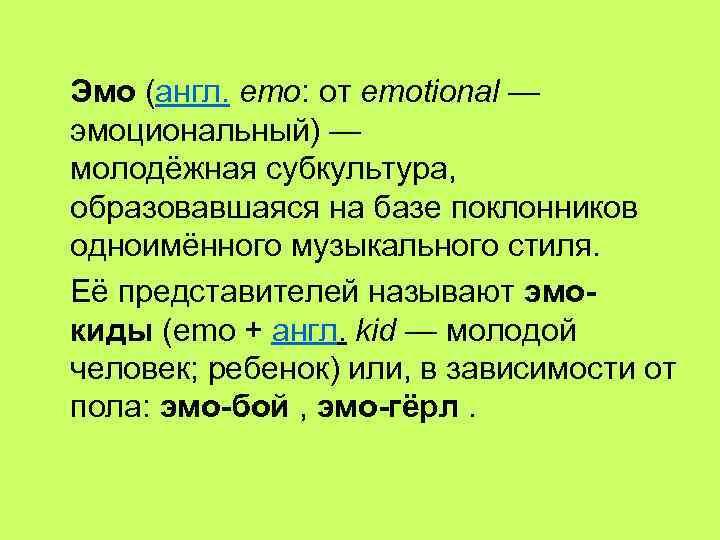 Эмо (англ. emo: от emotional — эмоциональный) — молодёжная субкультура, образовавшаяся на базе поклонников