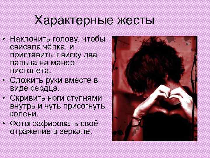 Характерные жесты • Наклонить голову, чтобы свисала чёлка, и приставить к виску два пальца