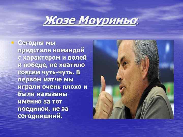 Жозе Моуриньо:  • Сегодня мы предстали командой с характером и волей