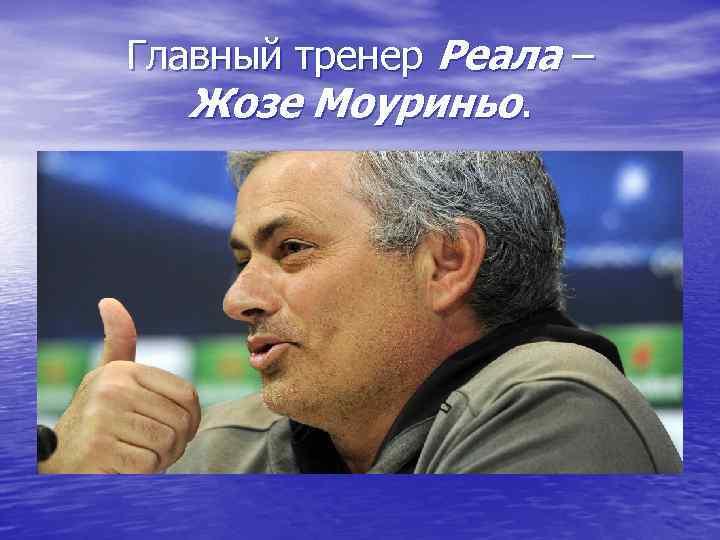 Главный тренер Реала – Жозе Моуриньо.