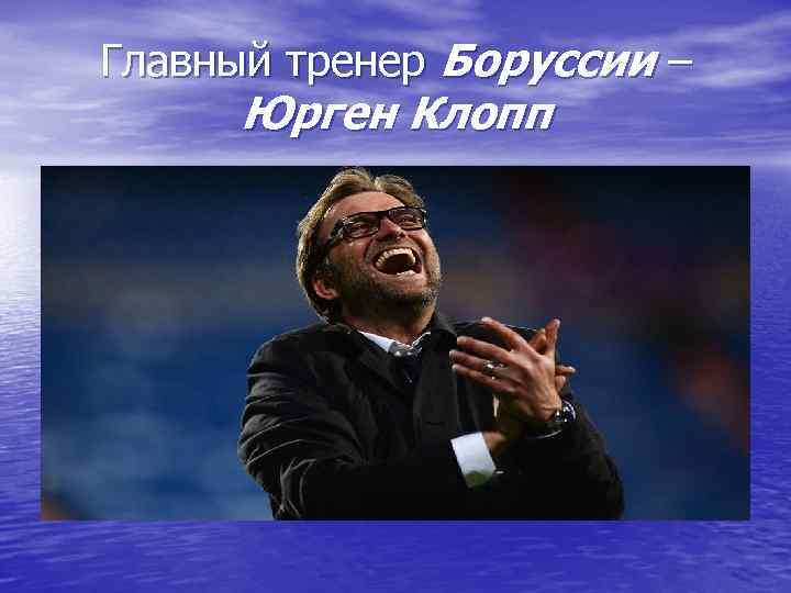 Главный тренер Боруссии –  Юрген Клопп