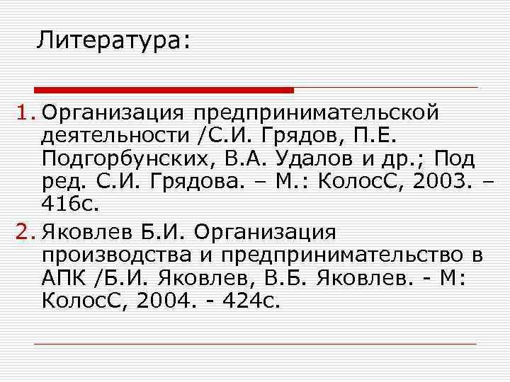 Литература:  1. Организация предпринимательской  деятельности /С. И. Грядов, П. Е. Подгорбунских,