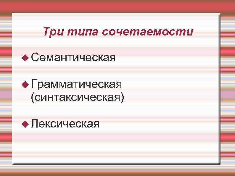 Три типа сочетаемости  Семантическая  Грамматическая (синтаксическая)  Лексическая
