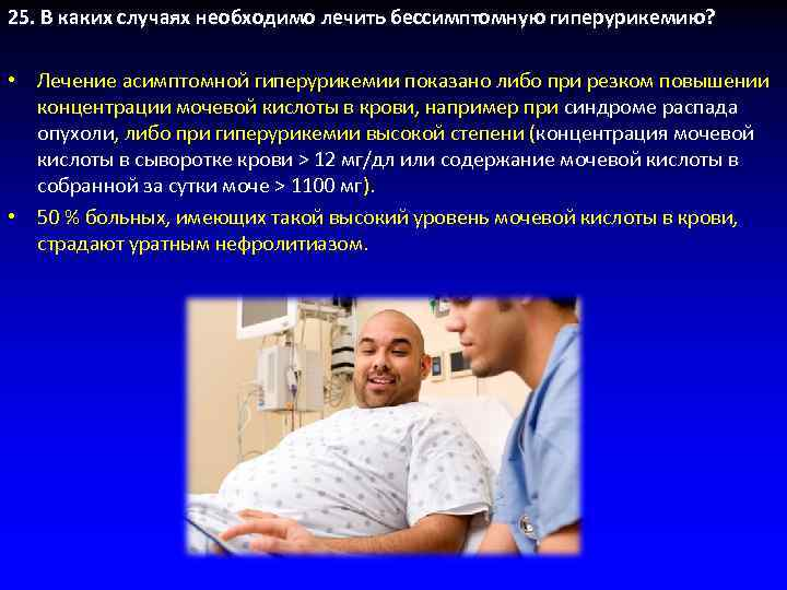 25. В каких случаях необходимо лечить бессимптомную гиперурикемию? • Лечение асимптомной гиперурикемии показано либо
