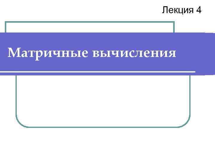 Лекция 4  Матричные вычисления