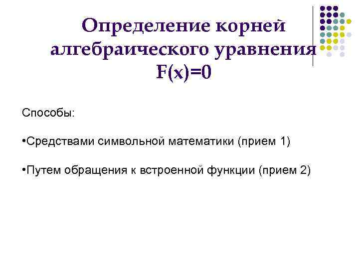 Определение корней алгебраического уравнения    F(x)=0 Способы:  • Средствами
