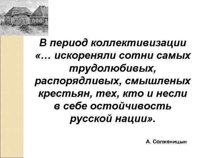 В период коллективизации «… искореняли сотни самых  трудолюбивых, распорядливых, смышленых крестьян, тех,