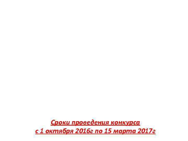 Сроки проведения конкурса с 1 октября 2016 г по 15 марта 2017 г