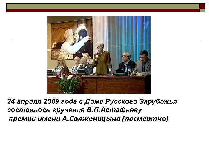 24 апреля 2009 года в Доме Русского Зарубежья состоялось вручение В. П. Астафьеву премии