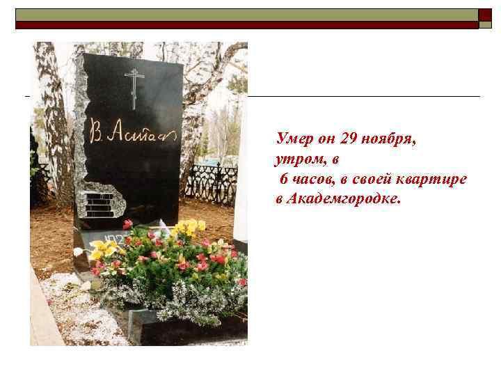 Умер он 29 ноября, утром, в 6 часов, в своей квартире в Академгородке.