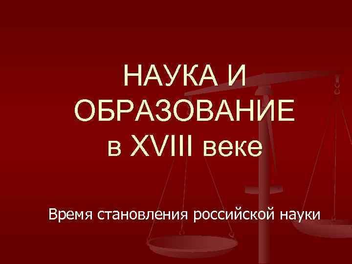 НАУКА И ОБРАЗОВАНИЕ в XVIII веке Время становления российской науки