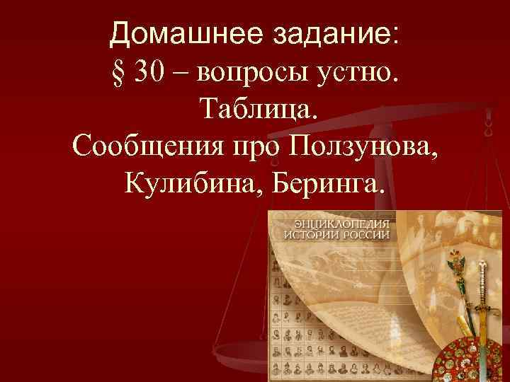 Домашнее задание: § 30 – вопросы устно. Таблица. Сообщения про Ползунова, Кулибина, Беринга.