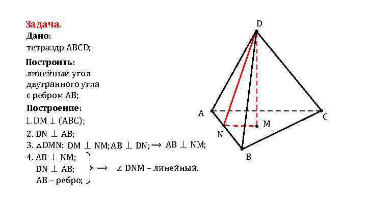 D Задача. Дано: тетраэдр АВСD; Построить: линейный угол двугранного угла с ребром АВ; Построение: