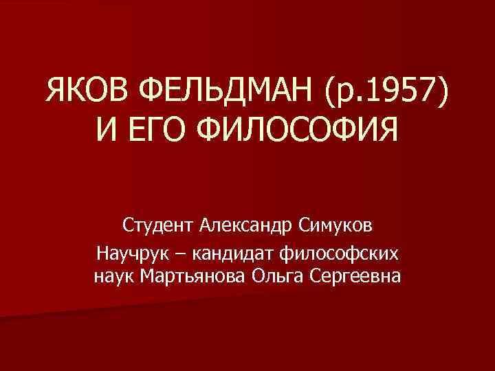 ЯКОВ ФЕЛЬДМАН (р. 1957) И ЕГО ФИЛОСОФИЯ Студент Александр Симуков Научрук – кандидат философских