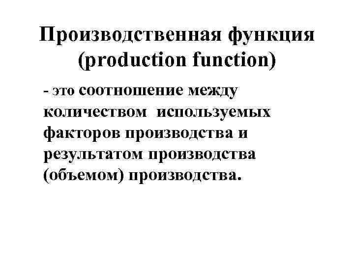Производственная функция (production function) - это соотношение между количеством используемых факторов производства и результатом