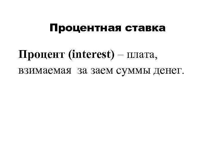 Процентная ставка Процент (interest) – плата, взимаемая за заем суммы денег.