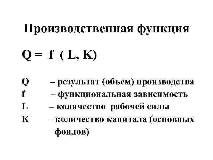 Производственная функция Q = f ( L, K) Q – результат (объем) производства f