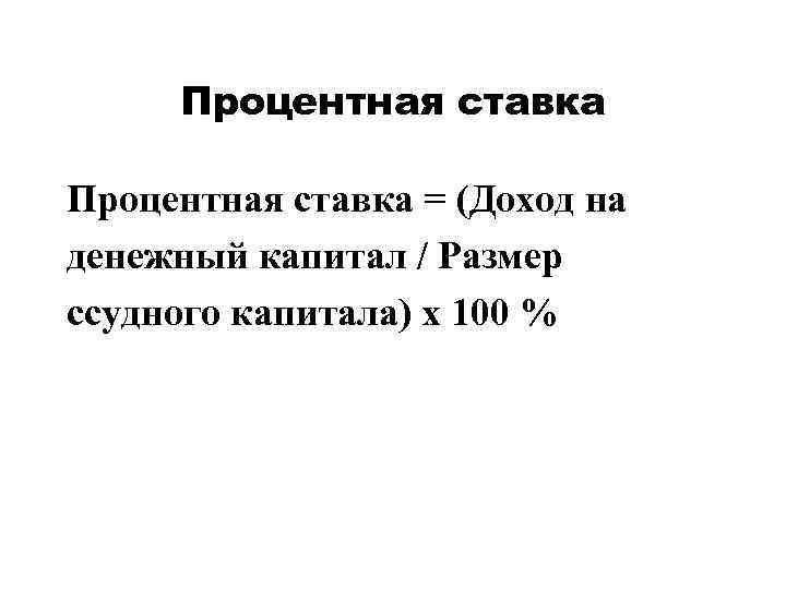 Процентная ставка = (Доход на денежный капитал / Размер ссудного капитала) х 100 %