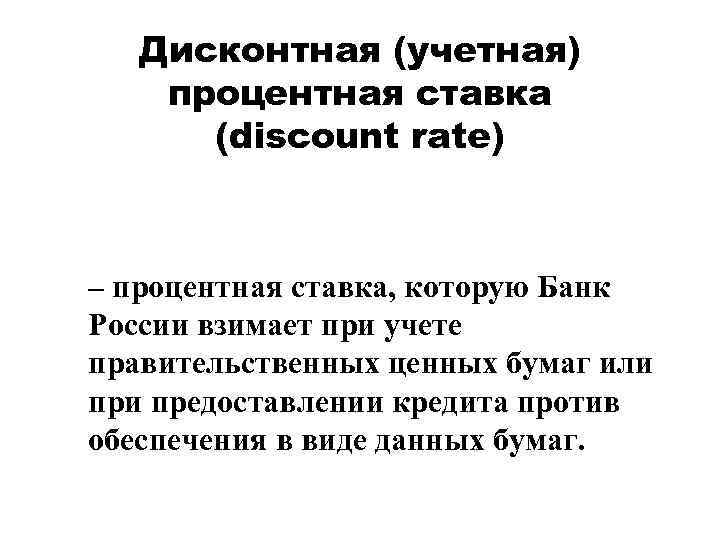Дисконтная (учетная) процентная ставка (discount rate) – процентная ставка, которую Банк России взимает при