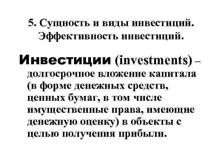 5. Сущность и виды инвестиций. Эффективность инвестиций. Инвестиции (investments) – долгосрочное вложение капитала (в