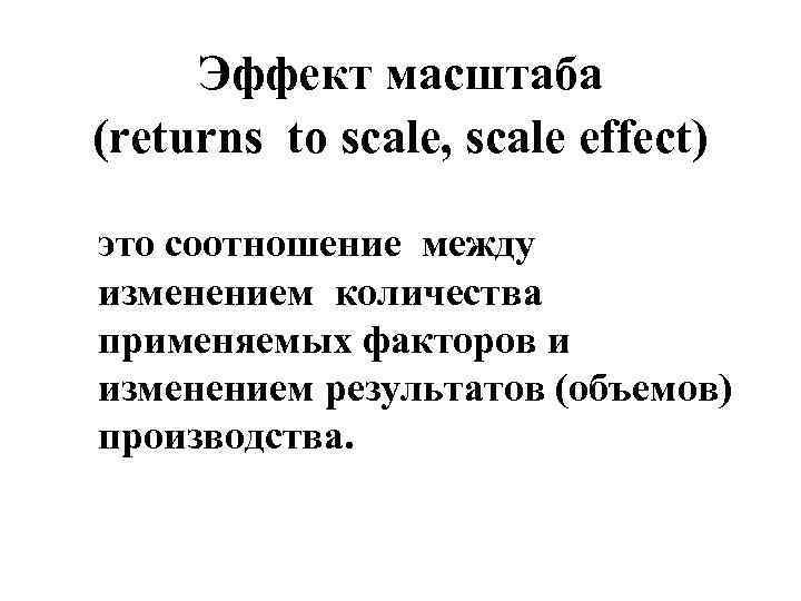 Эффект масштаба (returns to scale, scale effect) это соотношение между изменением количества применяемых факторов