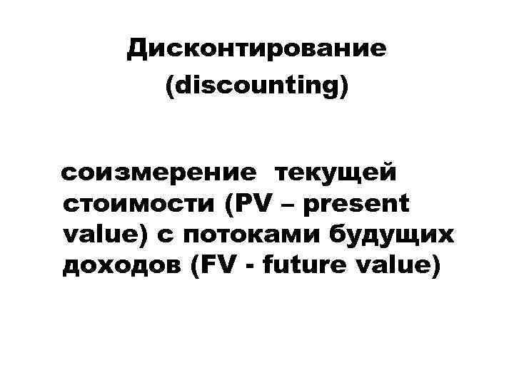 Дисконтирование (discounting) cоизмерение текущей стоимости (PV – present value) с потоками будущих доходов (FV