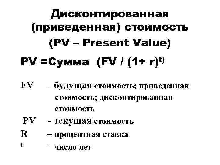 Дисконтированная (приведенная) стоимость (PV – Present Value) PV =Сумма (FV / (1+ r)t) FV
