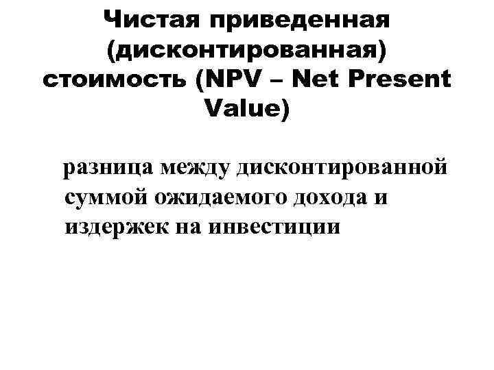 Чистая приведенная (дисконтированная) стоимость (NPV – Net Present Value) разница между дисконтированной суммой ожидаемого