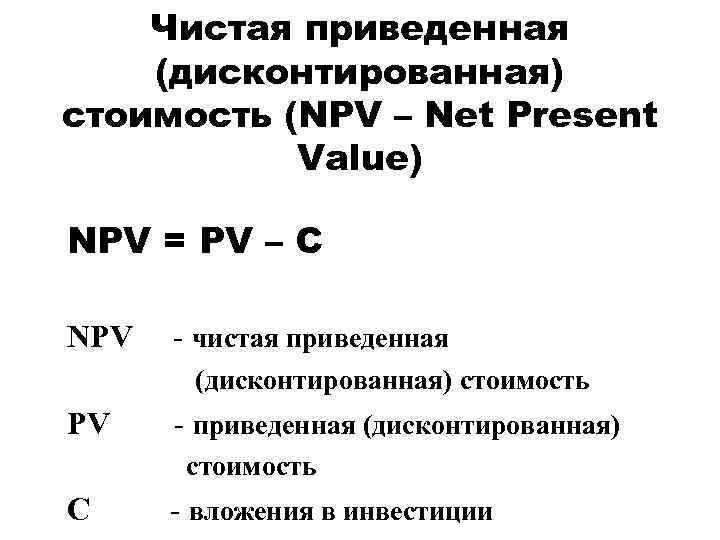 Чистая приведенная (дисконтированная) стоимость (NPV – Net Present Value) NPV = PV – C