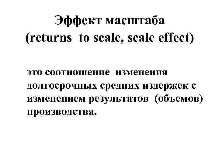 Эффект масштаба (returns to scale, scale effect) это соотношение изменения долгосрочных средних издержек с
