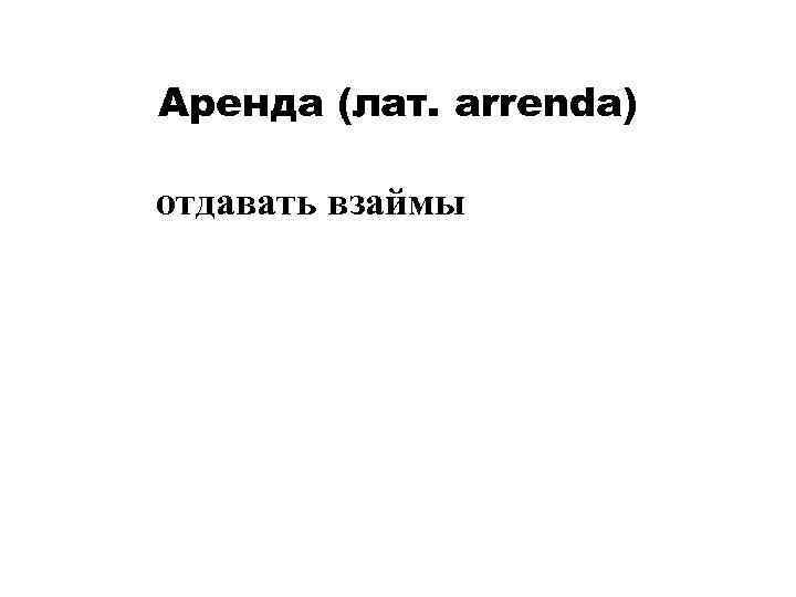 Аренда (лат. arrenda) отдавать взаймы