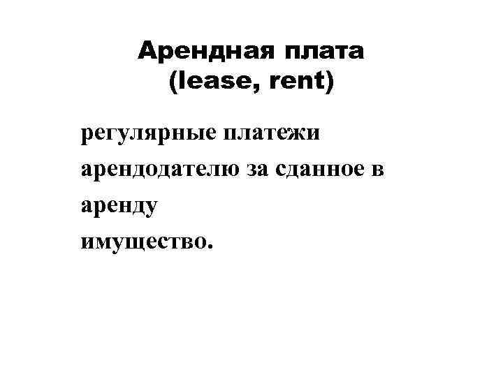 Арендная плата (lease, rent) регулярные платежи арендодателю за сданное в аренду имущество.