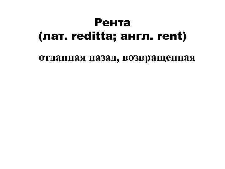 Рента (лат. reditta; англ. rent) отданная назад, возвращенная