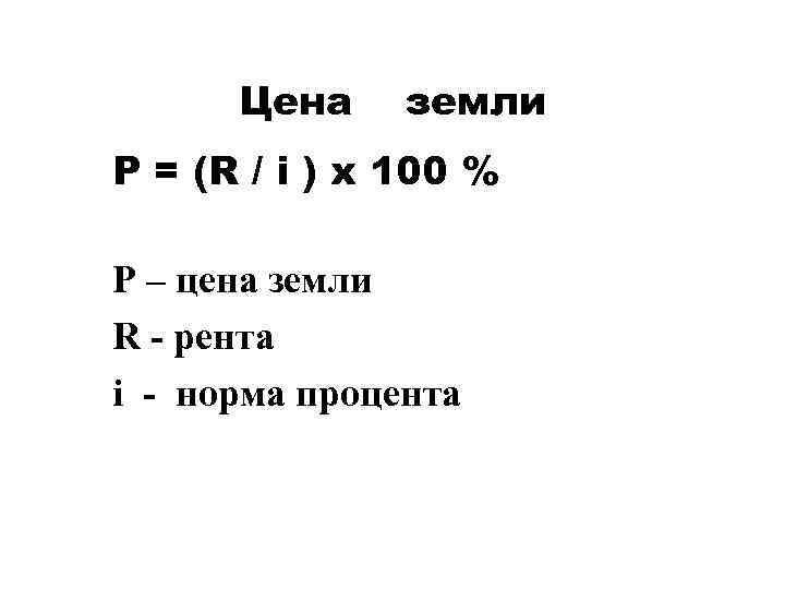 Цена земли P = (R / i ) x 100 % P – цена