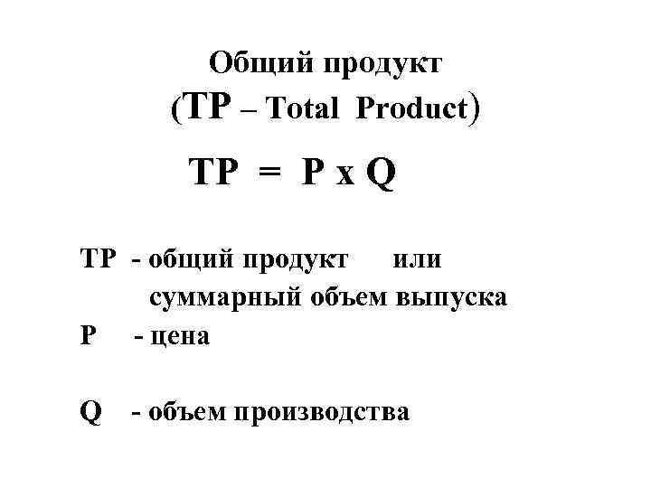 Общий продукт (TP – Total Product) TP = P x Q TP - общий